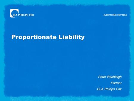 Proportionate Liability Peter Rashleigh Partner DLA Phillips Fox.