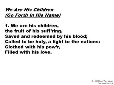 We Are His Children (Go Forth In His Name) 1. We are his children, the fruit of his suff'ring, Saved and redeemed by his blood; Called to be holy, a light.