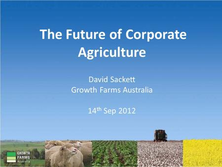 The Future of Corporate Agriculture David Sackett Growth Farms Australia 14 th Sep 2012.