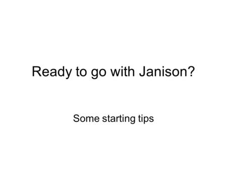 Ready to go with Janison? Some starting tips. Before you start Know what you want to do Work out a file structure, order or grouping of pages Type the.