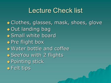 Lecture Check list  Clothes, glasses, mask, shoes, glove  Out landing bag  Small white board  Pre flight box  Water bottle and coffee  SeeYou with.