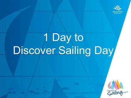 TITLE DATE 1 Day to Discover Sailing Day. Congratulations, tomorrow you will host your Club's Discover Sailing Day Take a walk around your club and ensure.