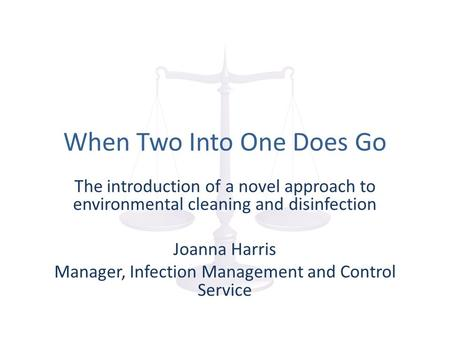 When Two Into One Does Go The introduction of a novel approach to environmental cleaning and disinfection Joanna Harris Manager, Infection Management and.