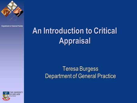 Department of General Practice Teresa Burgess Department of General Practice An Introduction to Critical Appraisal.