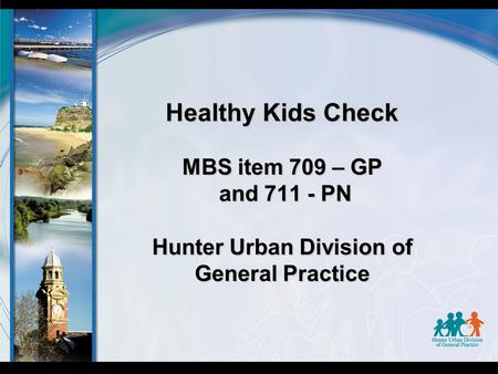 Healthy Kids Check MBS item 709 – GP and 711 - PN Hunter Urban Division of General Practice.