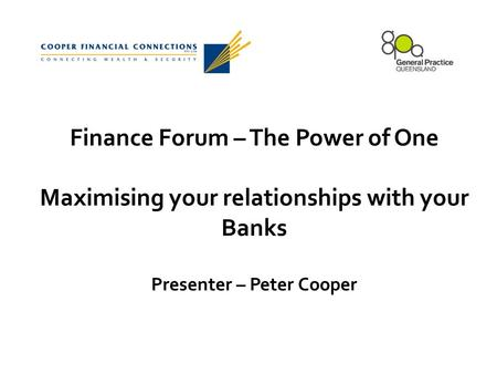 Finance Forum – The Power of One Maximising your relationships with your Banks Presenter – Peter Cooper.