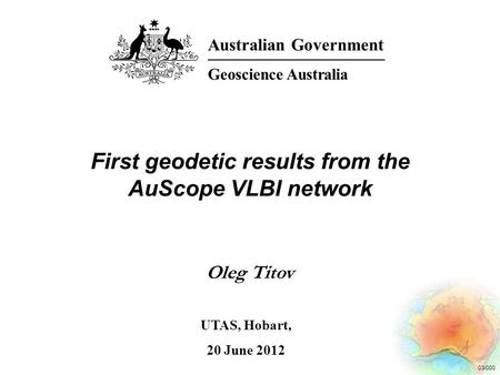 03/000 First geodetic results from the AuScope VLBI network Oleg Titov Australian Government Geoscience Australia UTAS, Hobart, 20 June 2012.
