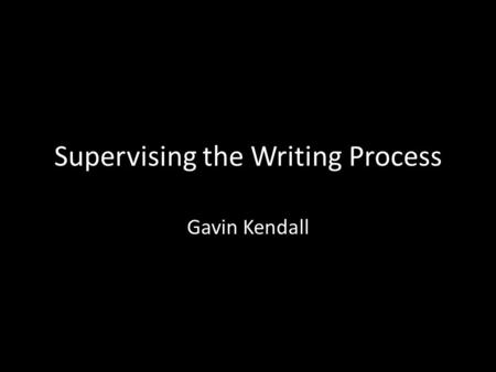 Supervising the Writing Process Gavin Kendall. Key supervision areas Confidence Writing process [plus: basic knowledge]