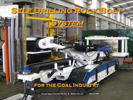 Self Drilling Rock Bolt System for the Coal Industry Ground Support Services Pty Ltd & Alminco Pty Ltd March 2008.