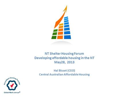 NT Shelter Housing Forum Developing affordable housing in the NT May28, 2013 Hal Bisset (CEO) Central Australian Affordable Housing.