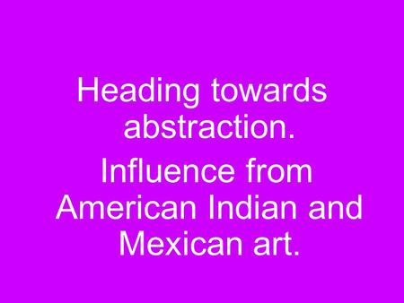 Heading towards abstraction. Influence from American Indian and Mexican art.