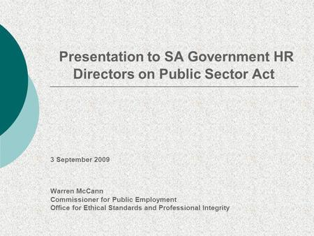 Presentation to SA Government HR Directors on Public Sector Act 3 September 2009 Warren McCann Commissioner for Public Employment Office for Ethical Standards.