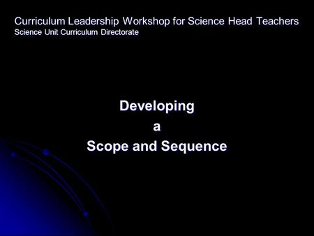 Curriculum Leadership Workshop for Science Head Teachers Science Unit Curriculum Directorate Developinga Scope and Sequence.