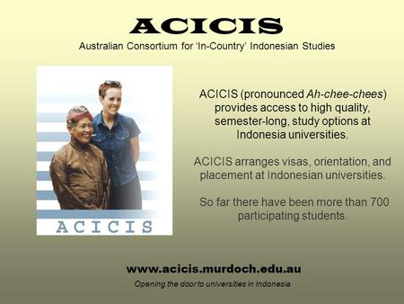 Www.acicis.murdoch.edu.au Opening the door to universities in Indonesia ACICIS (pronounced Ah-chee-chees) provides access to high quality, semester-long,