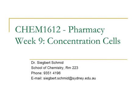 CHEM1612 - Pharmacy Week 9: Concentration Cells Dr. Siegbert Schmid School of Chemistry, Rm 223 Phone: 9351 4196