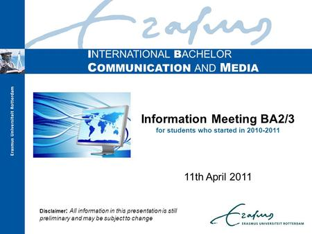 I NTERNATIONAL B ACHELOR C OMMUNICATION AND M EDIA Information Meeting BA2/3 for students who started in 2010-2011 11th April 2011 Disclaimer : All information.