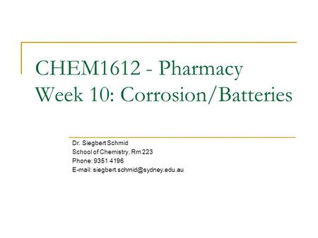CHEM1612 - Pharmacy Week 10: Corrosion/Batteries Dr. Siegbert Schmid School <strong>of</strong> Chemistry, Rm 223 Phone: 9351 4196