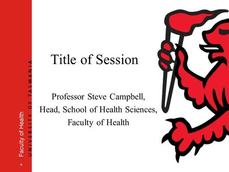 Faculty of Health Title of Session Professor Steve Campbell, Head, School of Health Sciences, Faculty of Health.