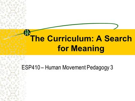 The Curriculum: A Search for Meaning ESP410 – Human Movement Pedagogy 3.