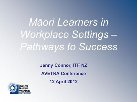 Māori Learners in Workplace Settings – Pathways to Success Jenny Connor, ITF NZ AVETRA Conference 12 April 2012.