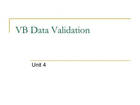 VB Data Validation Unit 4. Input Validation Validating user input before it is written can improve the quality of the data stored. Good validation schemes.