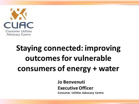 Staying connected: improving outcomes for vulnerable consumers of energy + water Jo Benvenuti Executive Officer Consumer Utilities Advocacy Centre.
