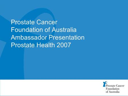 Prostate Cancer Foundation of Australia Ambassador Presentation Prostate Health 2007.