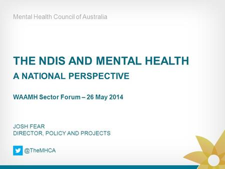 THE NDIS AND MENTAL HEALTH A NATIONAL PERSPECTIVE WAAMH Sector Forum – 26 May 2014 Mental Health Council of Australia JOSH FEAR DIRECTOR, POLICY AND PROJECTS.