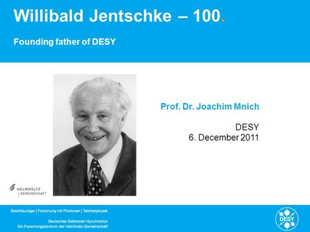 Willibald Jentschke – 100. Founding father of DESY Prof. Dr. Joachim Mnich DESY 6. December 2011.