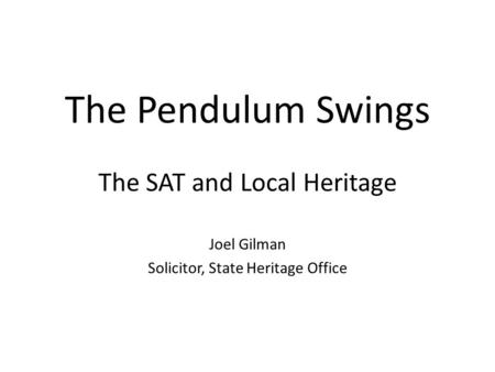 The Pendulum Swings The SAT and Local Heritage Joel Gilman Solicitor, State Heritage Office.