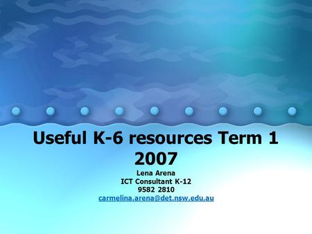 Useful K-6 resources Term 1 2007 Lena Arena ICT Consultant K-12 9582 2810