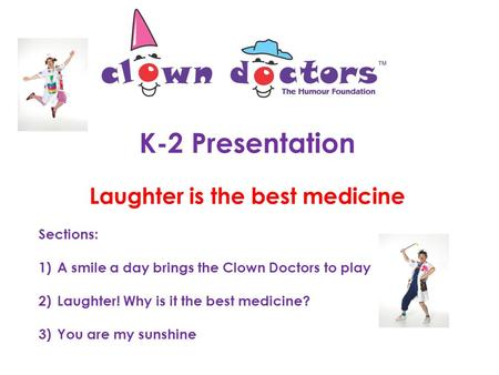 K-2 Presentation Laughter is the best medicine Sections: 1)A smile a day brings the Clown Doctors to play 2)Laughter! Why is it the best medicine? 3)You.