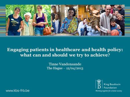 Engaging patients in healthcare and health policy: what can and should we try to achieve? Tinne Vandensande The Hague – 12/04/2013.