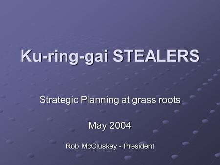 Ku-ring-gai STEALERS Strategic Planning at grass roots May 2004 Rob McCluskey - President.