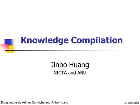 A. Darwiche Knowledge Compilation Jinbo Huang NICTA and ANU Slides made by Adnan Darwiche and Jinbo Huang.