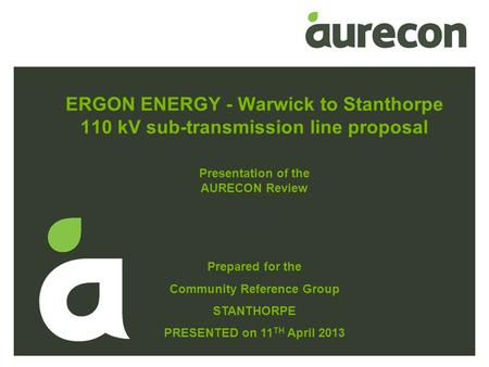 ERGON ENERGY - Warwick to Stanthorpe 110 kV sub-transmission line proposal Prepared for the Community Reference Group STANTHORPE PRESENTED on 11 TH April.