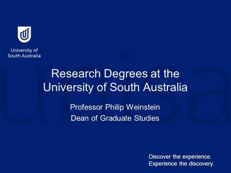 Research Degrees at the University of South Australia Professor Philip Weinstein Dean of Graduate Studies Discover the experience. Experience the discovery.