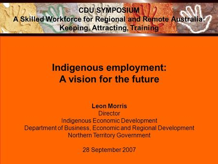 Indigenous employment: A vision for the future Leon Morris Director Indigenous Economic Development Department of Business, Economic and Regional Development.