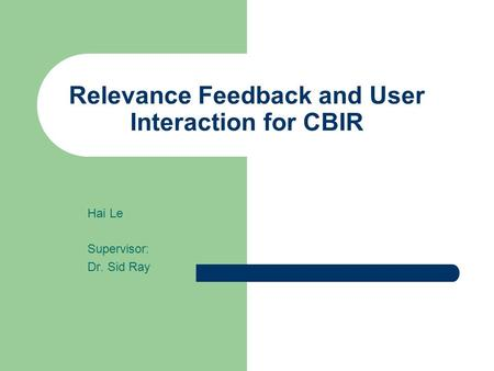 Relevance Feedback and User Interaction for CBIR Hai Le Supervisor: Dr. Sid Ray.