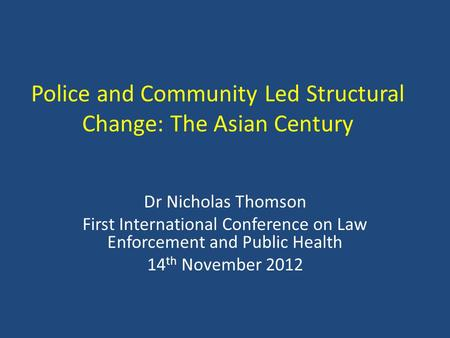 Police and Community Led Structural Change: The Asian Century Dr Nicholas Thomson First International Conference on Law Enforcement and Public Health 14.