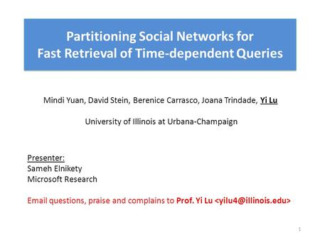 Partitioning Social Networks for Fast Retrieval of Time-dependent Queries Mindi Yuan, David Stein, Berenice Carrasco, Joana Trindade, Yi Lu University.