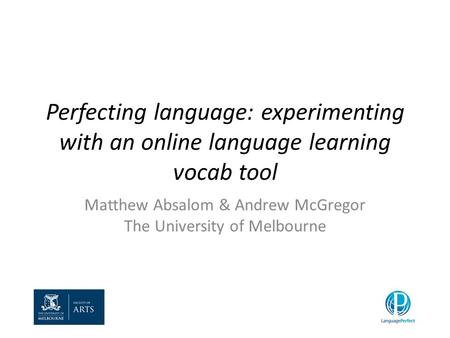 Perfecting language: experimenting with an online language learning vocab tool Matthew Absalom & Andrew McGregor The University of Melbourne.