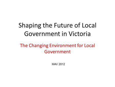 Shaping the Future of Local Government in Victoria The Changing Environment for Local Government MAV 2012.