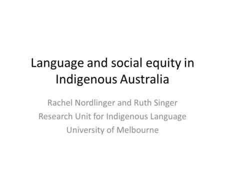 Language and social equity in Indigenous Australia Rachel Nordlinger and Ruth Singer Research Unit for Indigenous Language University of Melbourne.
