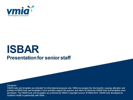 ISBAR Presentation for senior staff Disclaimer ISBAR tools and templates are intended for informational purposes only. VMIA encourages the free transfer,