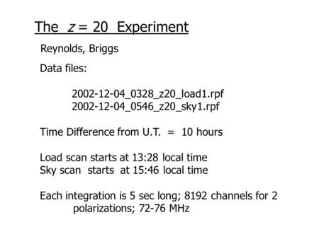 The z = 20 Experiment Data files: 2002-12-04_0328_z20_load1.rpf 2002-12-04_0546_z20_sky1.rpf Time Difference from U.T. = 10 hours Load scan starts at 13:28.