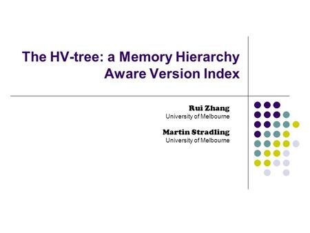 The HV-tree: a Memory Hierarchy Aware Version Index Rui Zhang University of Melbourne Martin Stradling University of Melbourne.