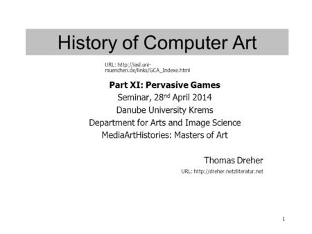 1 History of Computer Art Part XI: Pervasive Games Seminar, 28 nd April 2014 Danube University Krems Department for Arts and Image Science MediaArtHistories:
