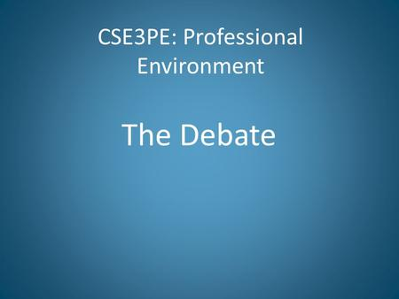 "CSE3PE: Professional Environment The Debate. A debate is ""a polite verbal battle"" It may be used by an individual to reach a decision or by an individual."