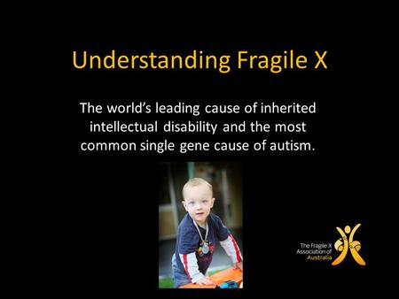 Understanding Fragile X The world's leading cause of inherited intellectual disability and the most common single gene cause of autism.
